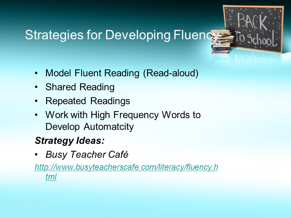 Strategies for Developing Fluency Model Fluent Reading (Read-aloud) Shared Reading Repeated Readings Work with High Frequency Words to Develop Automat