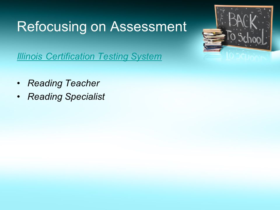 Refocusing on Assessment Illinois Certification Testing System Reading Teacher Reading Specialist