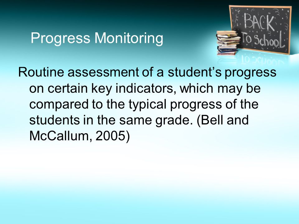 Progress Monitoring Routine assessment of a student's progress on certain key indicators, which may be compared to the typical progress of the student
