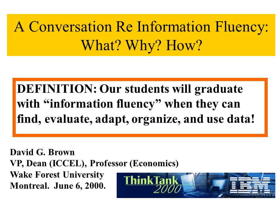 A Conversation Re Information Fluency: What? Why? How? David G. Brown VP, Dean (ICCEL), Professor (Economics) Wake Forest University Montreal. June 6,