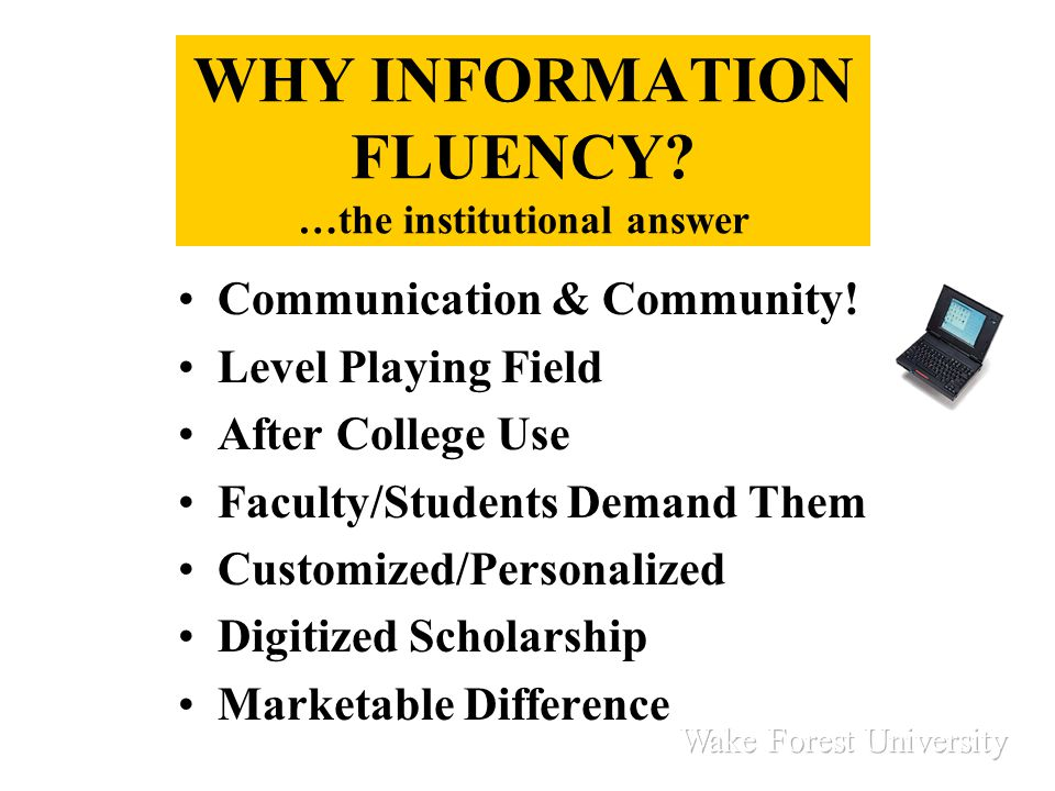 WHY INFORMATION FLUENCY? …the institutional answer Communication & Community! Level Playing Field After College Use Faculty/Students Demand Them Custo