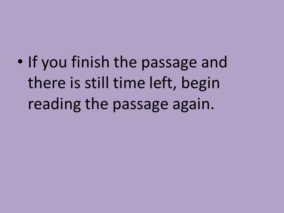 If you finish the passage and there is still time left, begin reading the passage again.