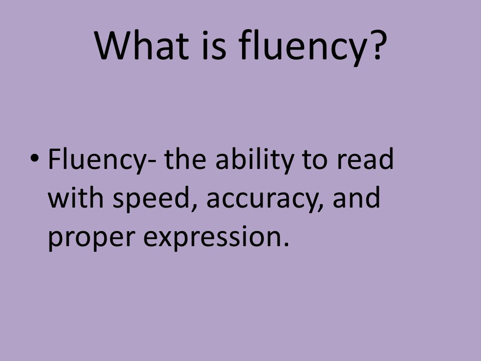 What is fluency Fluency- the ability to read with speed, accuracy, and proper expression.