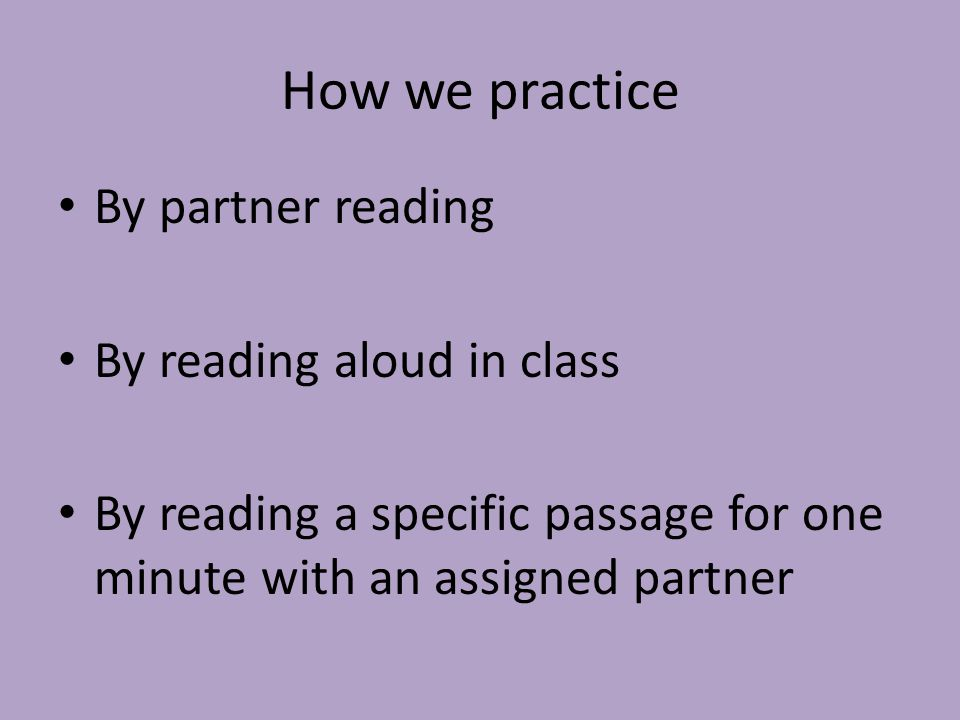How we practice By partner reading By reading aloud in class By reading a specific passage for one minute with an assigned partner