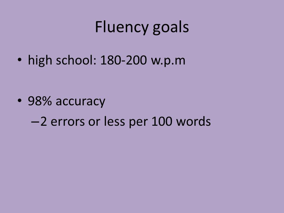 Fluency goals high school: 180-200 w.p.m 98% accuracy – 2 errors or less per 100 words