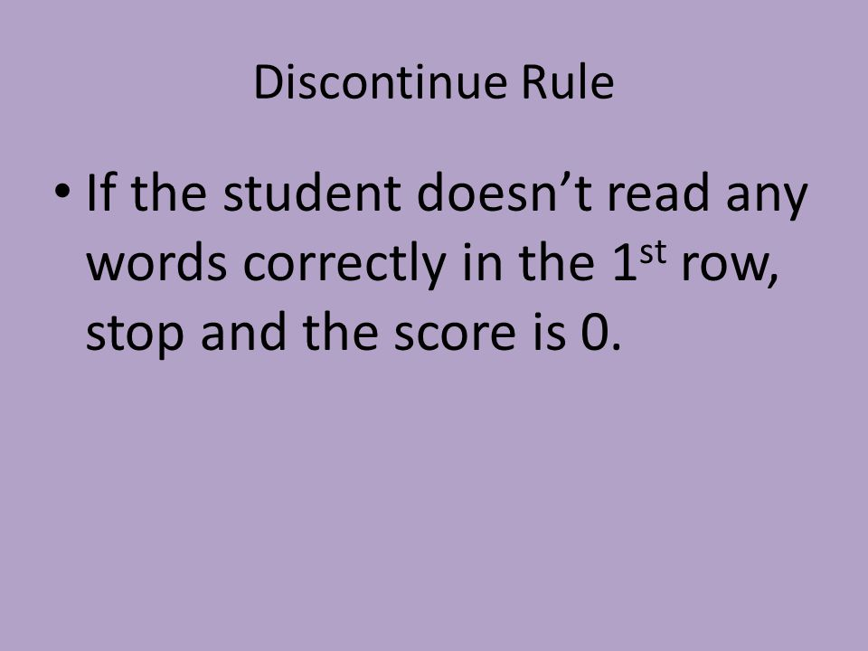 Discontinue Rule If the student doesn't read any words correctly in the 1 st row, stop and the score is 0.