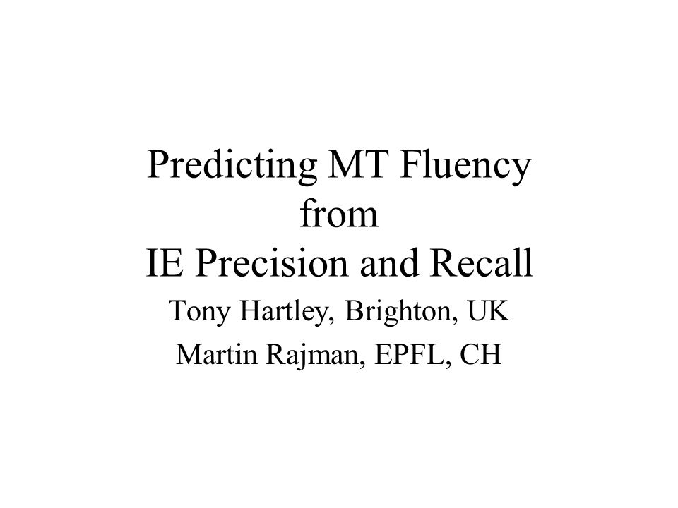 Predicting MT Fluency from IE Precision and Recall Tony Hartley, Brighton, UK Martin Rajman, EPFL, CH