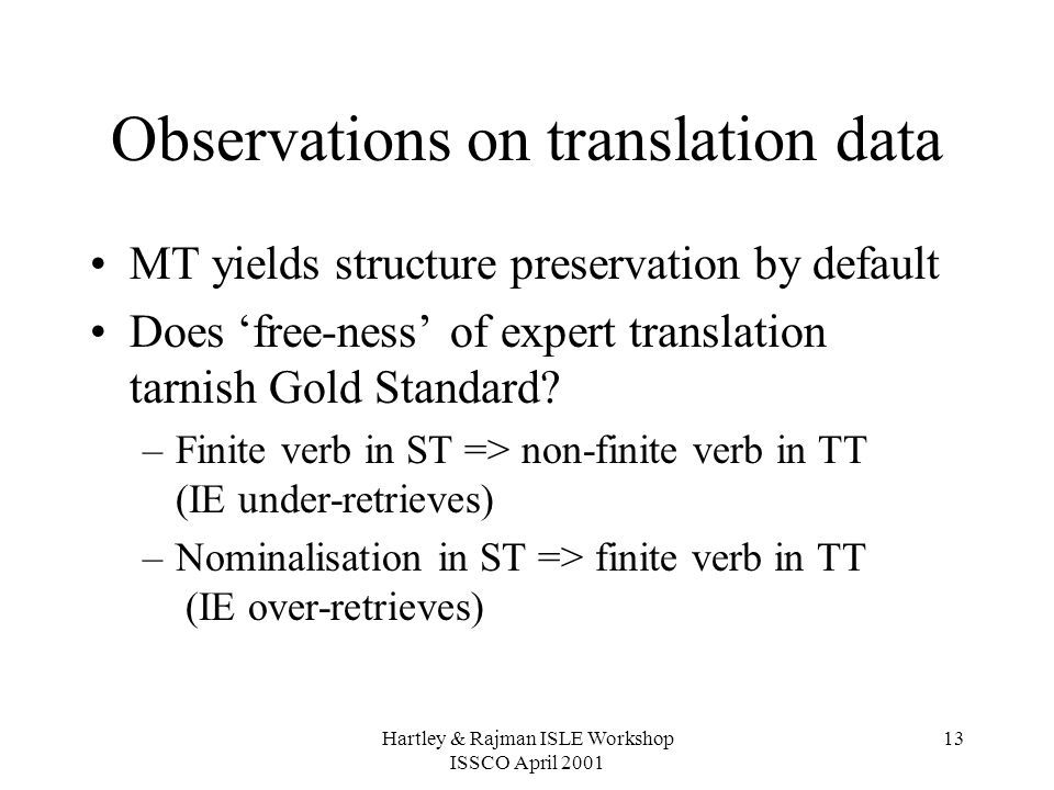 Hartley & Rajman ISLE Workshop ISSCO April 2001 13 Observations on translation data MT yields structure preservation by default Does 'free-ness' of expert translation tarnish Gold Standard.