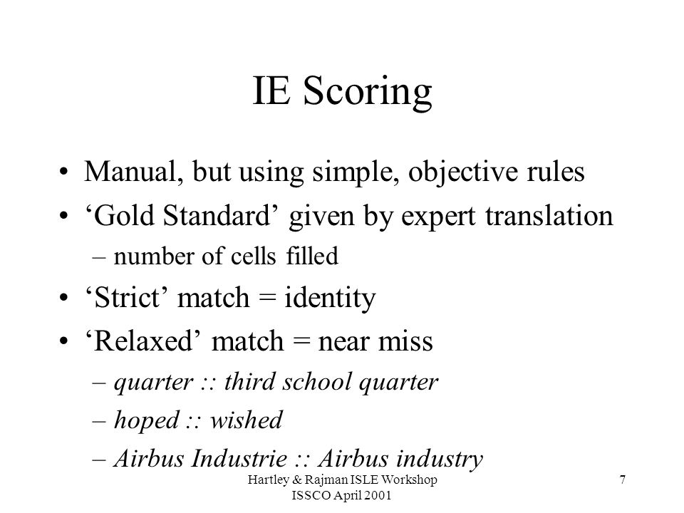 Hartley & Rajman ISLE Workshop ISSCO April 2001 7 IE Scoring Manual, but using simple, objective rules 'Gold Standard' given by expert translation –number of cells filled 'Strict' match = identity 'Relaxed' match = near miss –quarter :: third school quarter –hoped :: wished –Airbus Industrie :: Airbus industry
