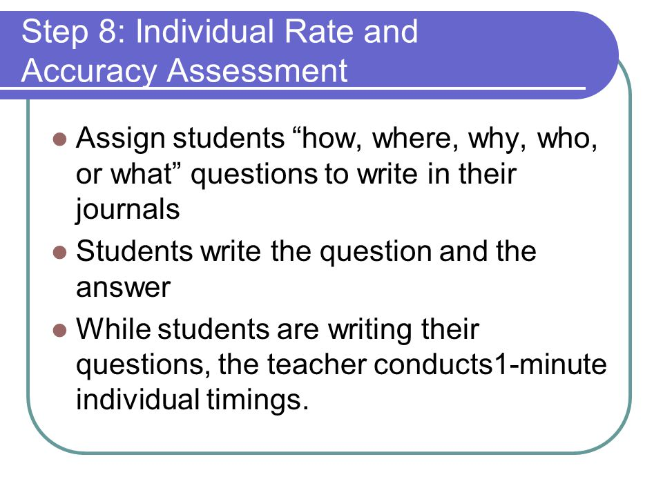 Step 8: Individual Rate and Accuracy Assessment Assign students how, where, why, who, or what questions to write in their journals Students write the question and the answer While students are writing their questions, the teacher conducts1-minute individual timings.