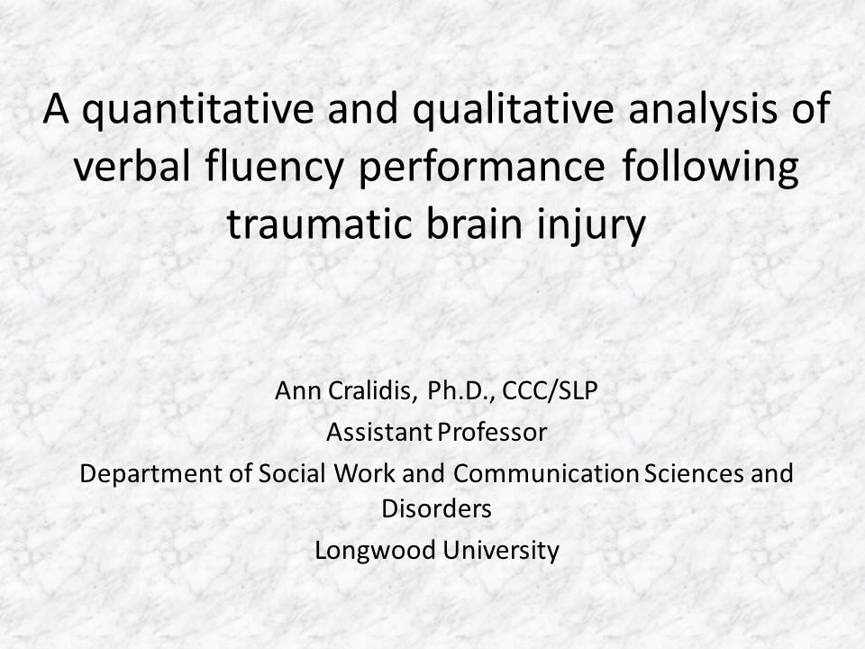 A quantitative and qualitative analysis of verbal fluency performance following traumatic brain injury Ann Cralidis, Ph.D., CCC/SLP Assistant Professo