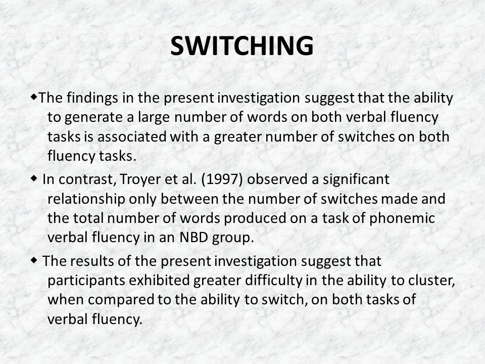 SWITCHING  The findings in the present investigation suggest that the ability to generate a large number of words on both verbal fluency tasks is ass