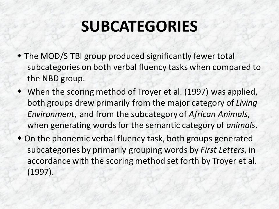 SUBCATEGORIES  The MOD/S TBI group produced significantly fewer total subcategories on both verbal fluency tasks when compared to the NBD group.  Wh