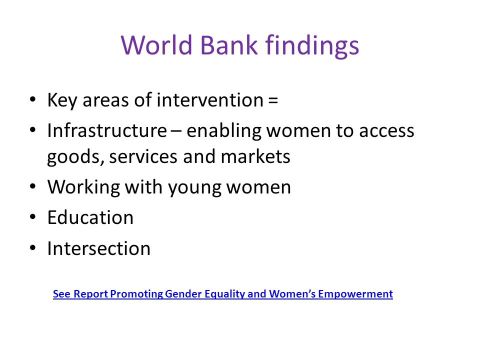 World Bank findings Key areas of intervention = Infrastructure – enabling women to access goods, services and markets Working with young women Education Intersection See Report Promoting Gender Equality and Women's Empowerment
