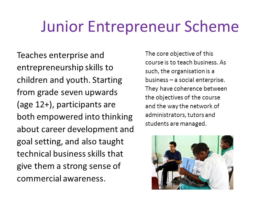 Junior Entrepreneur Scheme Teaches enterprise and entrepreneurship skills to children and youth.