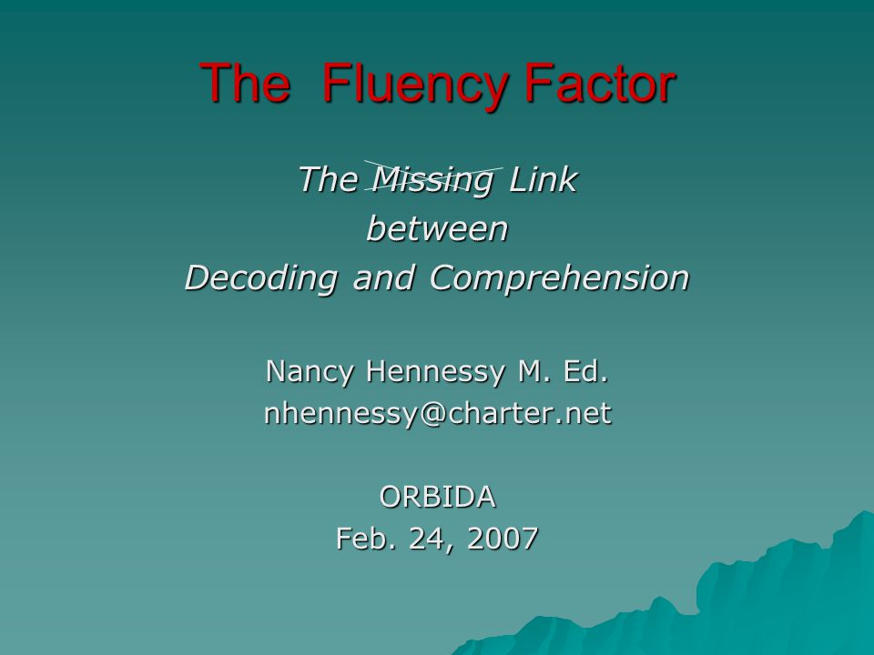 The Fluency Factor The Missing Link between Decoding and Comprehension Nancy Hennessy M.