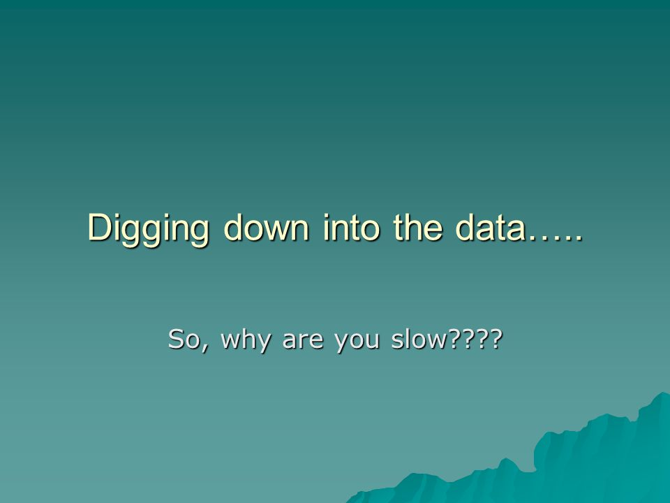 Digging down into the data….. So, why are you slow????