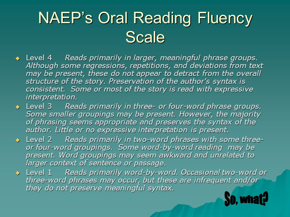 NAEP's Oral Reading Fluency Scale  Level 4 Reads primarily in larger, meaningful phrase groups.