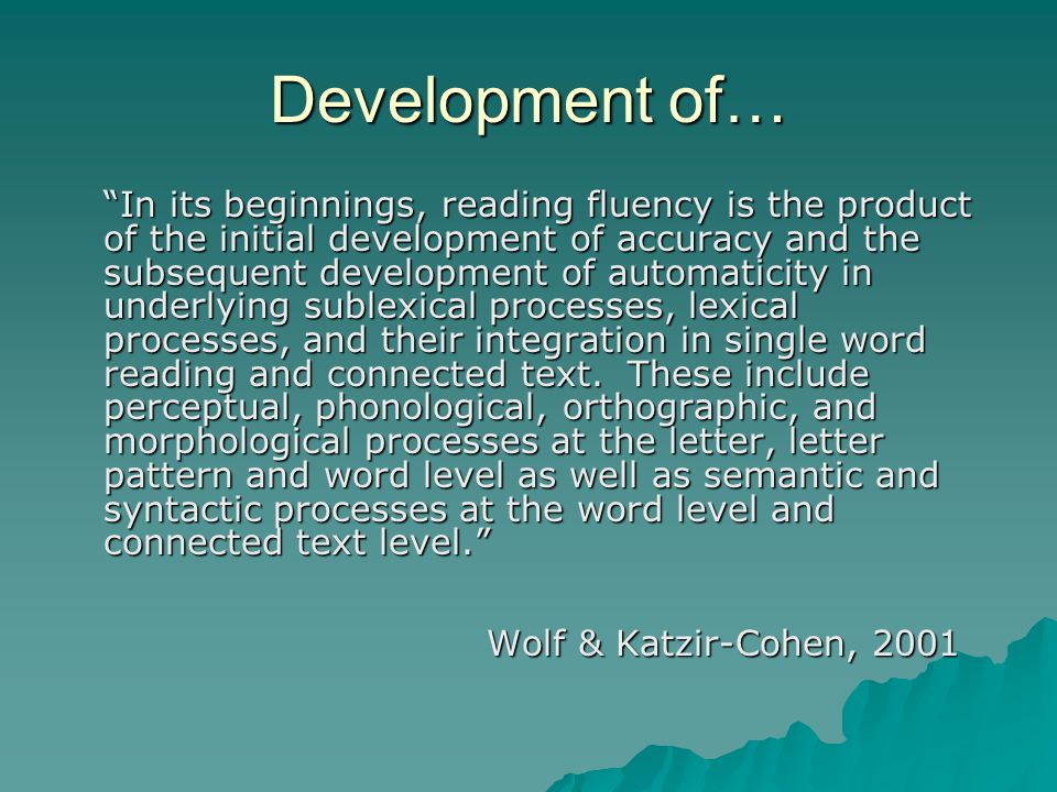 Development of… In its beginnings, reading fluency is the product of the initial development of accuracy and the subsequent development of automaticity in underlying sublexical processes, lexical processes, and their integration in single word reading and connected text.