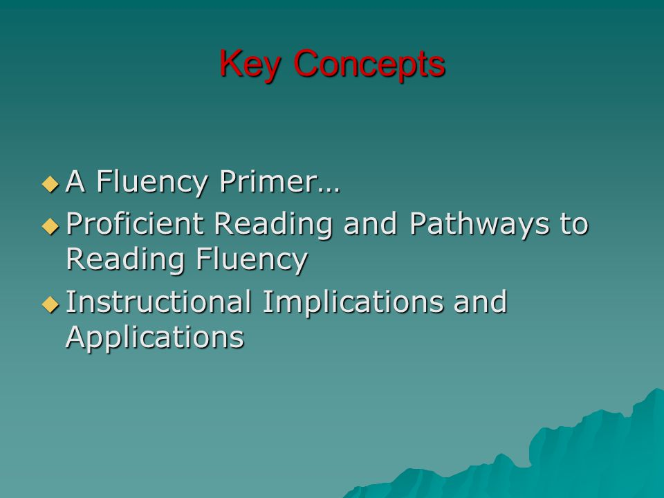 Key Concepts  A Fluency Primer…  Proficient Reading and Pathways to Reading Fluency  Instructional Implications and Applications