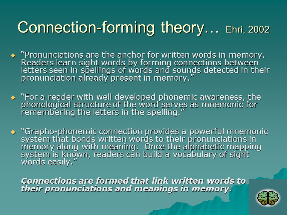 Connection-forming theory… Ehri, 2002  Pronunciations are the anchor for written words in memory.