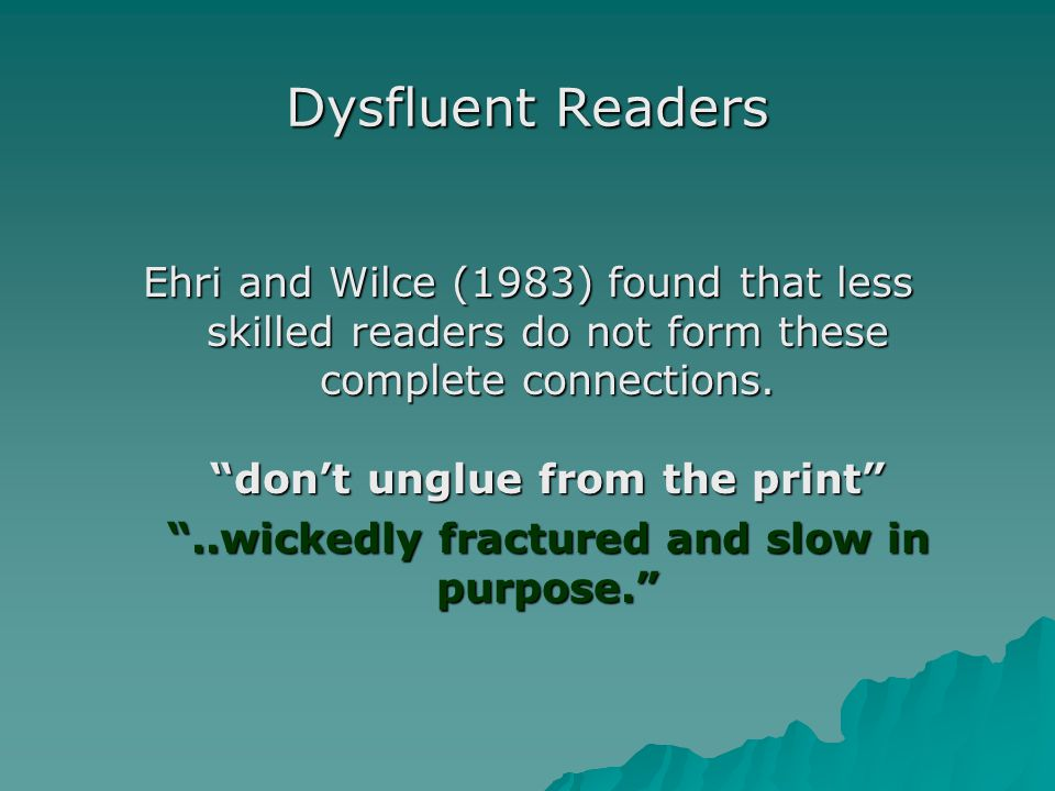 Dysfluent Readers Ehri and Wilce (1983) found that less skilled readers do not form these complete connections.