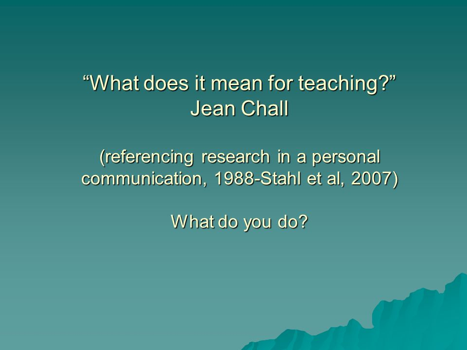 What does it mean for teaching Jean Chall (referencing research in a personal communication, 1988-Stahl et al, 2007) What do you do