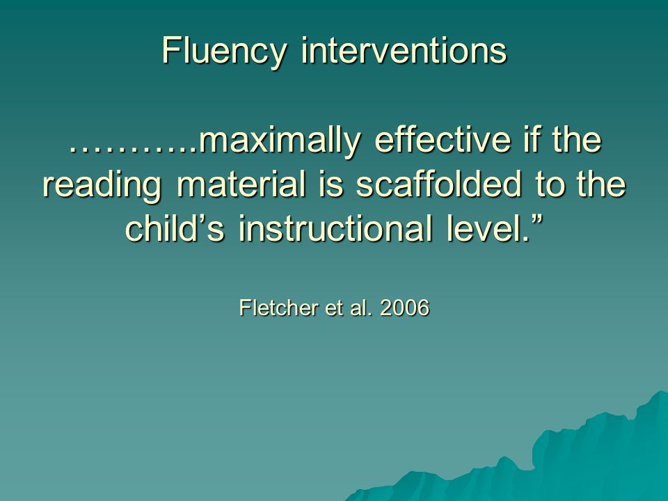 Fluency interventions ………..maximally effective if the reading material is scaffolded to the child's instructional level. Fletcher et al.