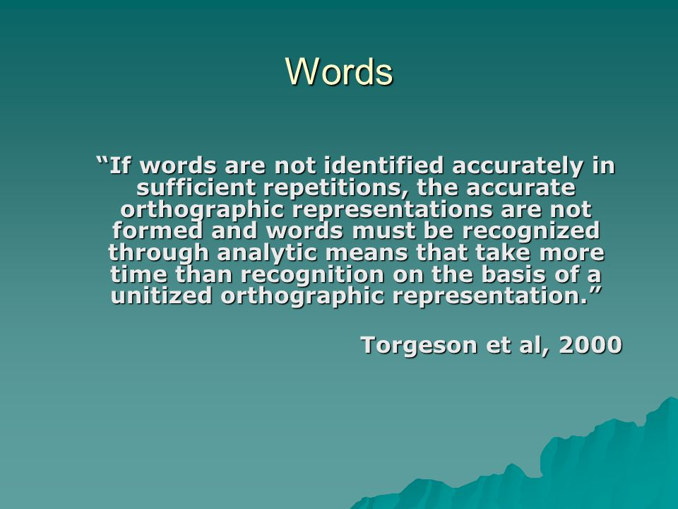 Words If words are not identified accurately in sufficient repetitions, the accurate orthographic representations are not formed and words must be recognized through analytic means that take more time than recognition on the basis of a unitized orthographic representation. Torgeson et al, 2000