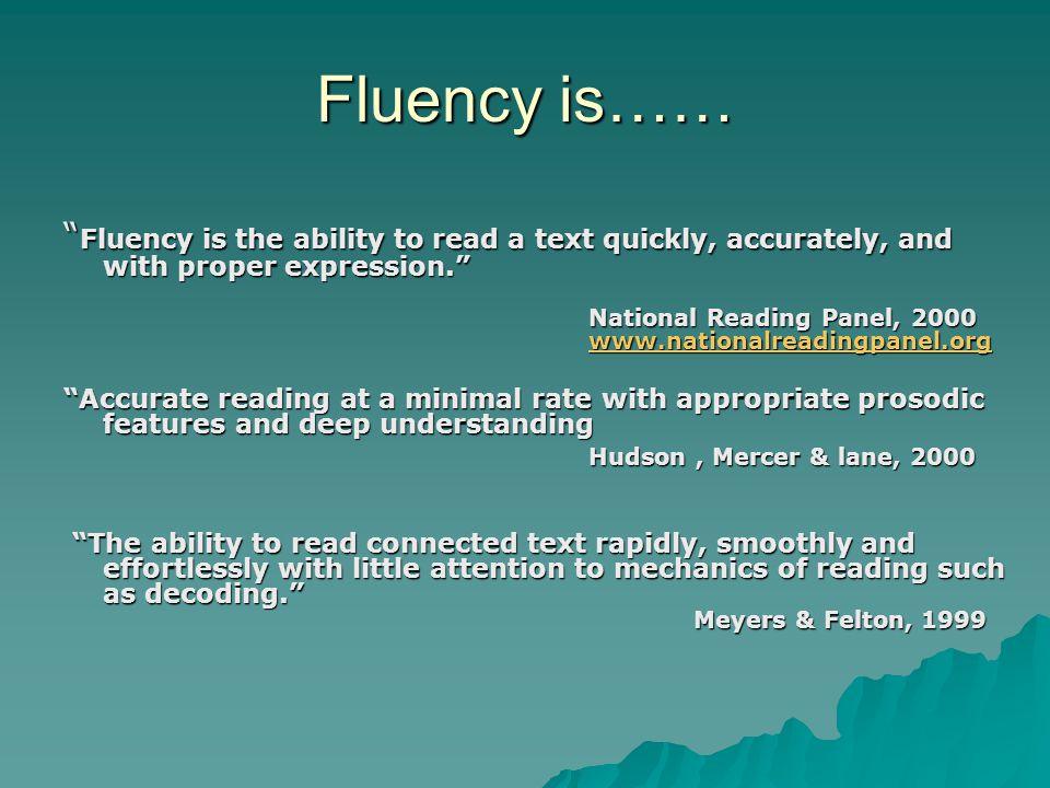 Fluency is the ability to read a text quickly, accurately, and with proper expression. National Reading Panel, 2000 www.nationalreadingpanel.org www.nationalreadingpanel.org Accurate reading at a minimal rate with appropriate prosodic features and deep understanding Hudson, Mercer & lane, 2000 The ability to read connected text rapidly, smoothly and effortlessly with little attention to mechanics of reading such as decoding. Meyers & Felton, 1999 The ability to read connected text rapidly, smoothly and effortlessly with little attention to mechanics of reading such as decoding. Meyers & Felton, 1999