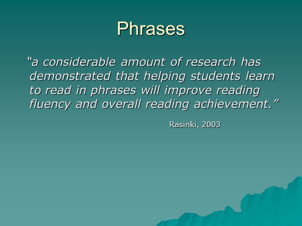 Phrases a considerable amount of research has demonstrated that helping students learn to read in phrases will improve reading fluency and overall reading achievement. a considerable amount of research has demonstrated that helping students learn to read in phrases will improve reading fluency and overall reading achievement. Rasinki, 2003