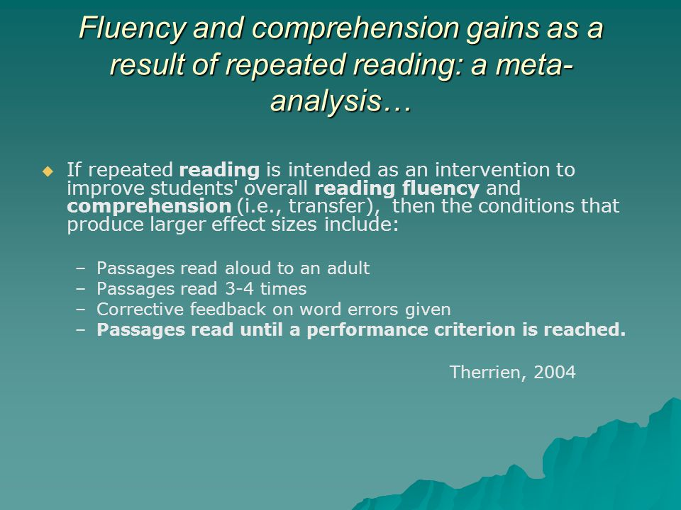 Fluency and comprehension gains as a result of repeated reading: a meta- analysis…   If repeated reading is intended as an intervention to improve students overall reading fluency and comprehension (i.e., transfer), then the conditions that produce larger effect sizes include: – –Passages read aloud to an adult – –Passages read 3-4 times – –Corrective feedback on word errors given – –Passages read until a performance criterion is reached.