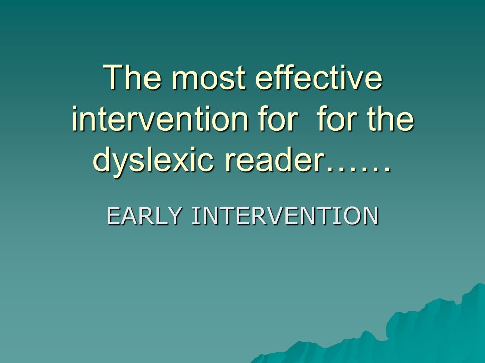 The most effective intervention for for the dyslexic reader…… EARLY INTERVENTION