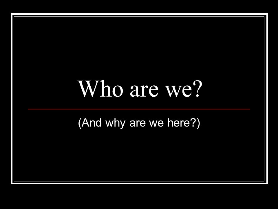 Who are we (And why are we here )