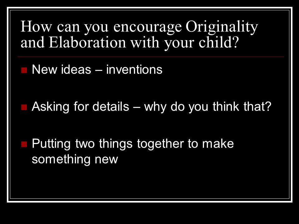 How can you encourage Originality and Elaboration with your child.