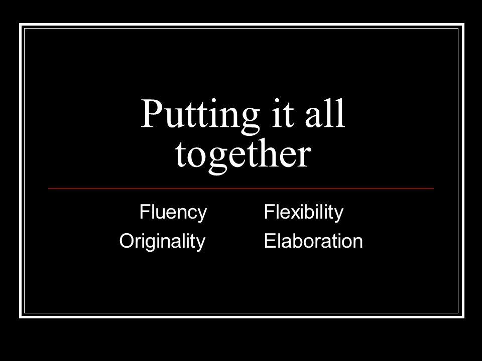 Putting it all together Fluency Flexibility OriginalityElaboration