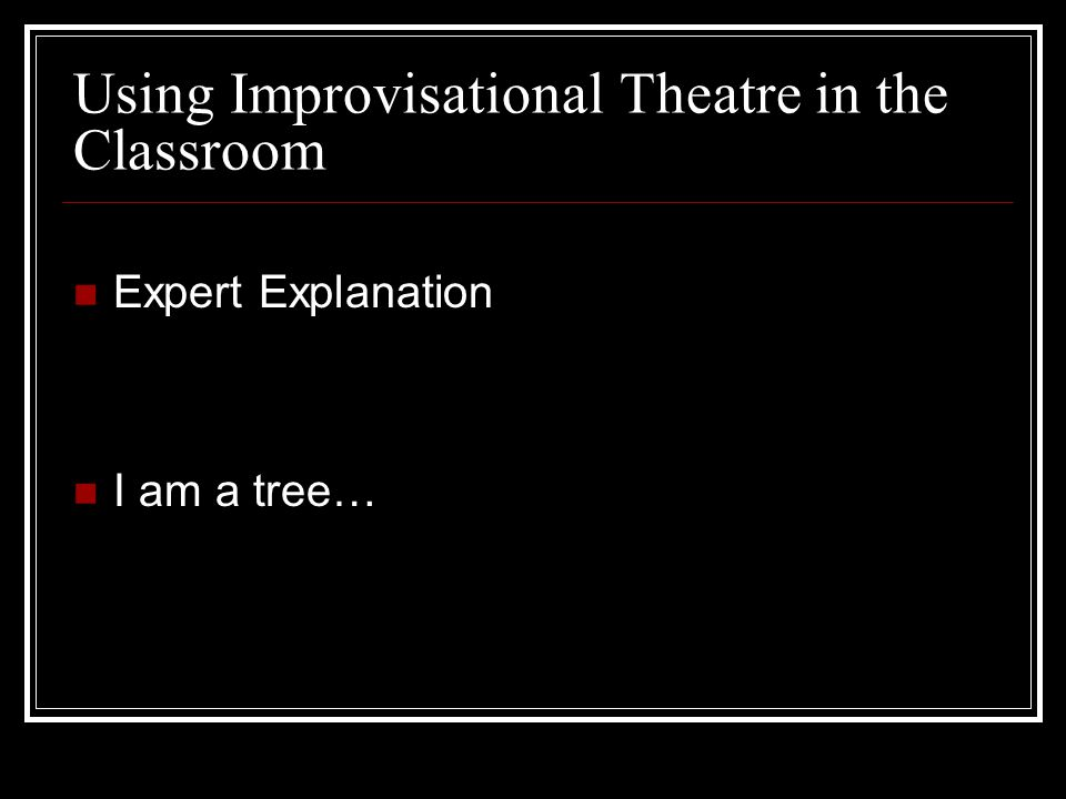 Using Improvisational Theatre in the Classroom Expert Explanation I am a tree…
