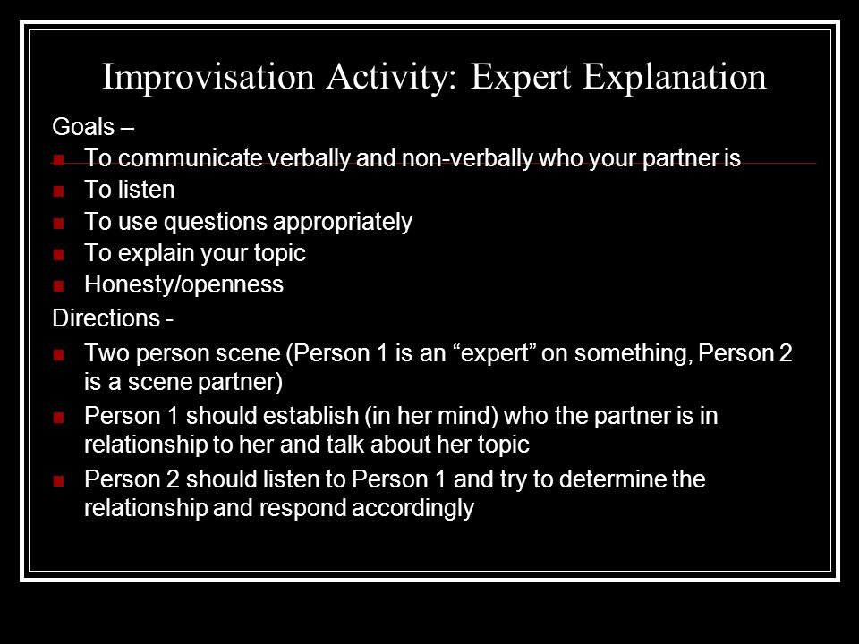 Improvisation Activity: Expert Explanation Goals – To communicate verbally and non-verbally who your partner is To listen To use questions appropriately To explain your topic Honesty/openness Directions - Two person scene (Person 1 is an expert on something, Person 2 is a scene partner) Person 1 should establish (in her mind) who the partner is in relationship to her and talk about her topic Person 2 should listen to Person 1 and try to determine the relationship and respond accordingly