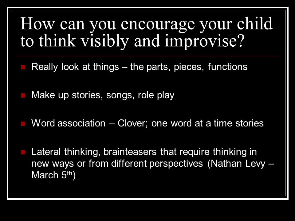 How can you encourage your child to think visibly and improvise.