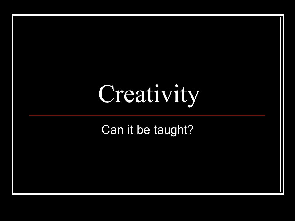Creativity Can it be taught