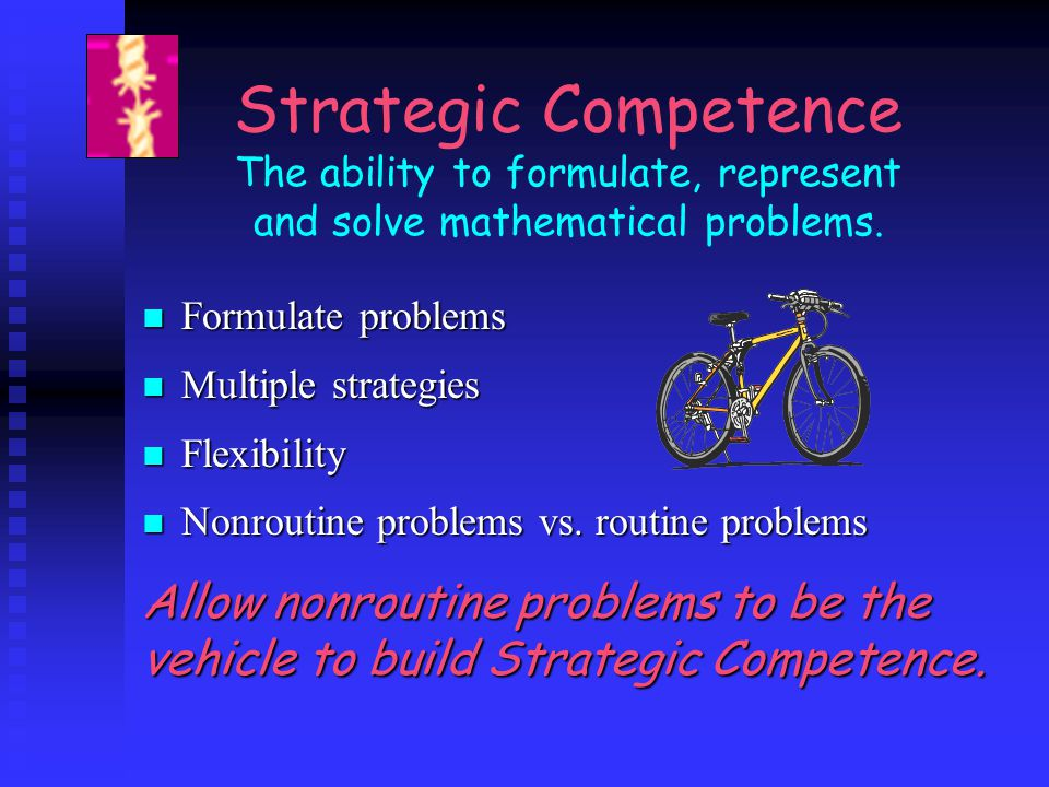 Strategic Competence The ability to formulate, represent and solve mathematical problems. Formulate problems Formulate problems Multiple strategies Mu