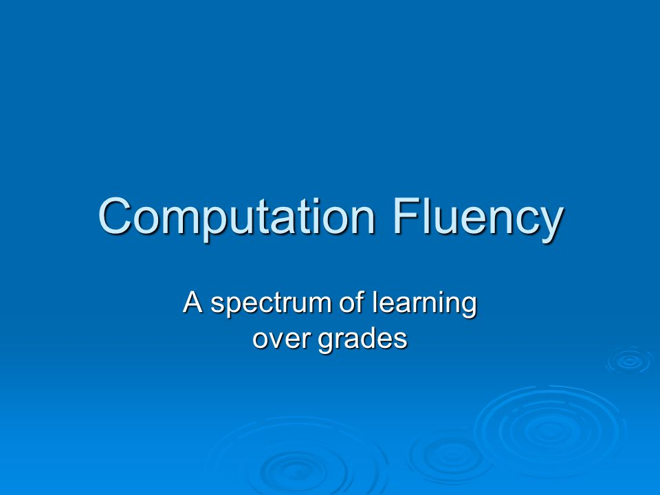 Computation Fluency A spectrum of learning over grades