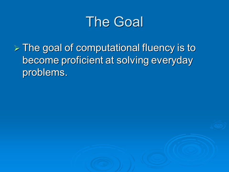 The Goal  The goal of computational fluency is to become proficient at solving everyday problems.