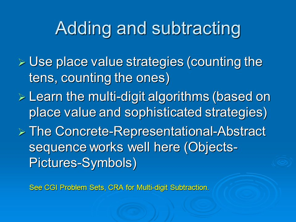 Adding and subtracting  Use place value strategies (counting the tens, counting the ones)  Learn the multi-digit algorithms (based on place value and sophisticated strategies)  The Concrete-Representational-Abstract sequence works well here (Objects- Pictures-Symbols) See CGI Problem Sets, CRA for Multi-digit Subtraction.