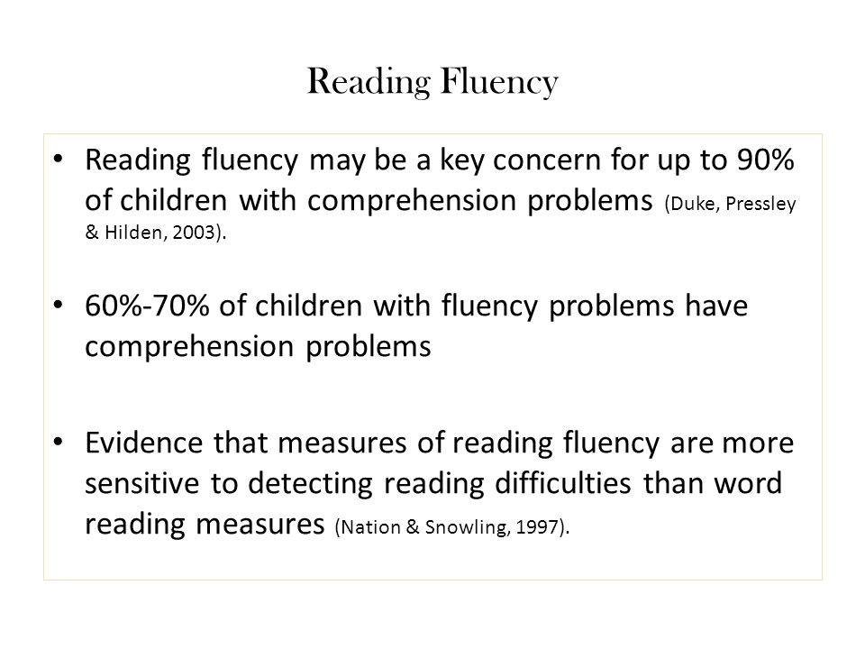 Reading Fluency Reading fluency may be a key concern for up to 90% of children with comprehension problems (Duke, Pressley & Hilden, 2003). 60%-70% of