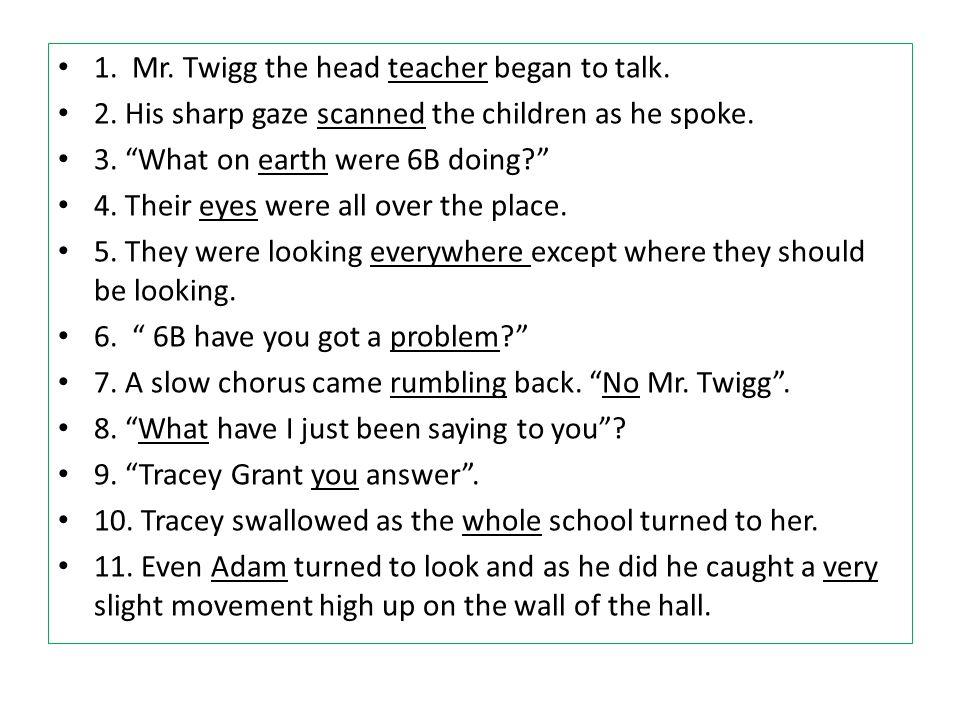 "1. Mr. Twigg the head teacher began to talk. 2. His sharp gaze scanned the children as he spoke. 3. ""What on earth were 6B doing?"" 4. Their eyes were"