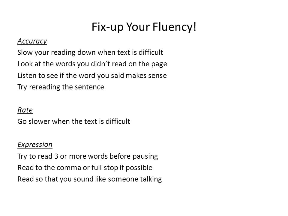 Fix-up Your Fluency! Accuracy Slow your reading down when text is difficult Look at the words you didn't read on the page Listen to see if the word yo