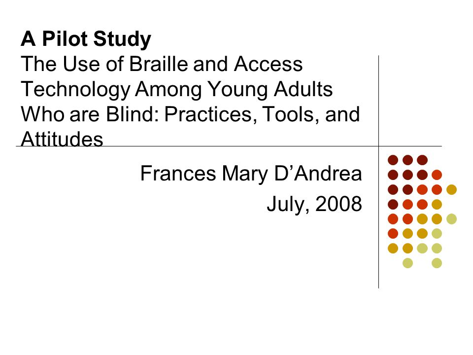 A Pilot Study The Use of Braille and Access Technology Among Young Adults Who are Blind: Practices, Tools, and Attitudes Frances Mary D'Andrea July, 2008