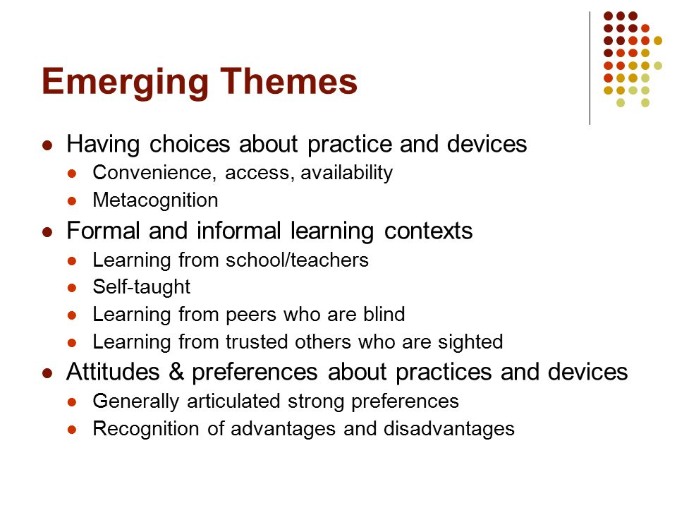 Emerging Themes Having choices about practice and devices Convenience, access, availability Metacognition Formal and informal learning contexts Learning from school/teachers Self-taught Learning from peers who are blind Learning from trusted others who are sighted Attitudes & preferences about practices and devices Generally articulated strong preferences Recognition of advantages and disadvantages