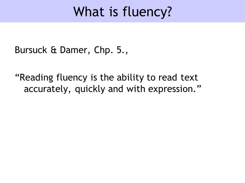 """What is fluency? Bursuck & Damer, Chp. 5., """"Reading fluency is the ability to read text accurately, quickly and with expression."""""""